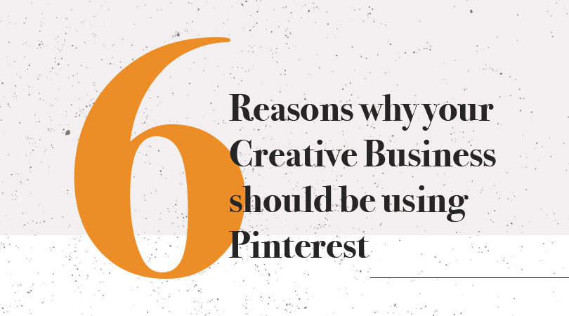 6 Reasons Creative Businesses Should Be Using Pinterest